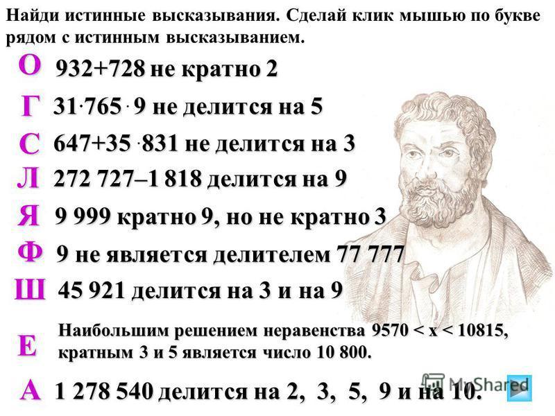 Найди истинные высказывания. Сделай клик мышью по букве рядом с истинным высказыванием. 932+728 не кратно 2 31 765 9 не делится на 5 647+35 831 не делится на 3 272 727–1 818 делится на 9 9 999 кратно 9, но не кратно 3 Ф 9 не является делителем 77 777