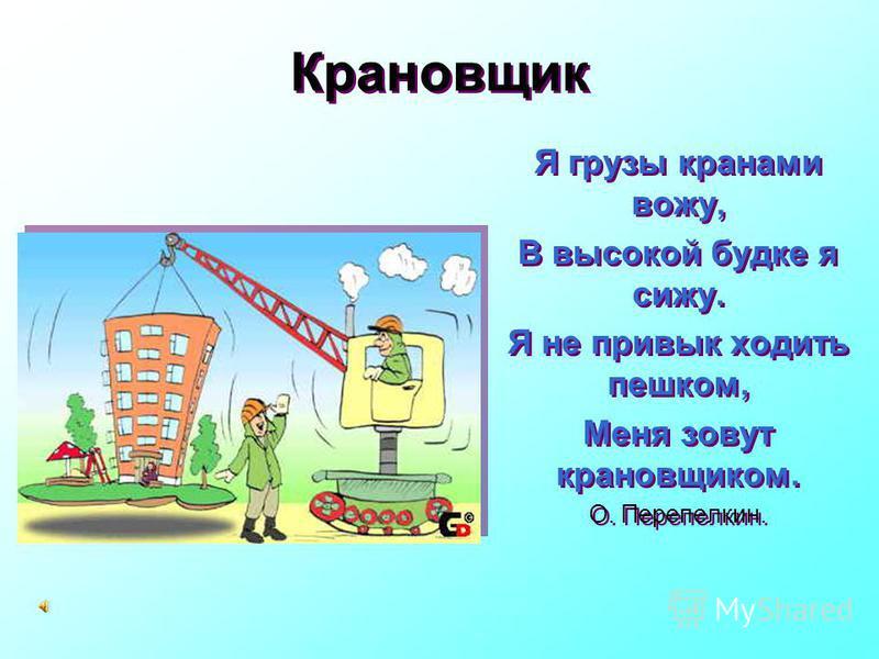 Строитель Строю дом и детский сад, И больницу строить рад, И у цирка я не зритель, Так как я его строитель. О. Перепелкин Строю дом и детский сад, И больницу строить рад, И у цирка я не зритель, Так как я его строитель. О. Перепелкин