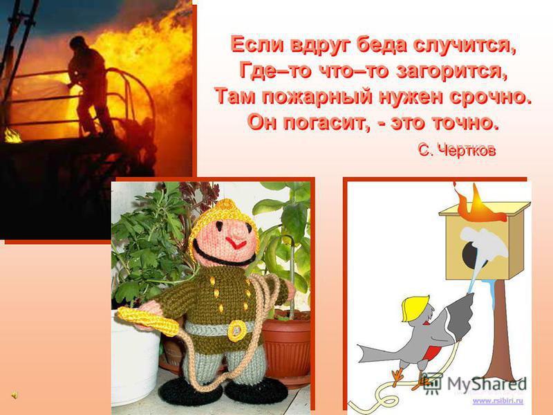 Пожарный Потушу пожар любой, Быстро справлюсь я с бедой. За опасный этот труд Нас пожарными зовут. О. Перепелкин Потушу пожар любой, Быстро справлюсь я с бедой. За опасный этот труд Нас пожарными зовут. О. Перепелкин