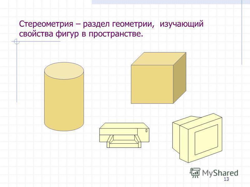 13 Стереометрия – раздел геометрии, изучающий свойства фигур в пространстве.