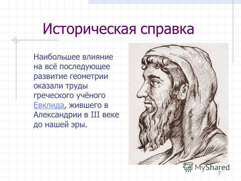 7 Историческая справка Наибольшее влияние на всё последующее развитие геометрии оказали труды греческого учёного Евклида, жившего в Александрии в III веке до нашей эры. Евклида