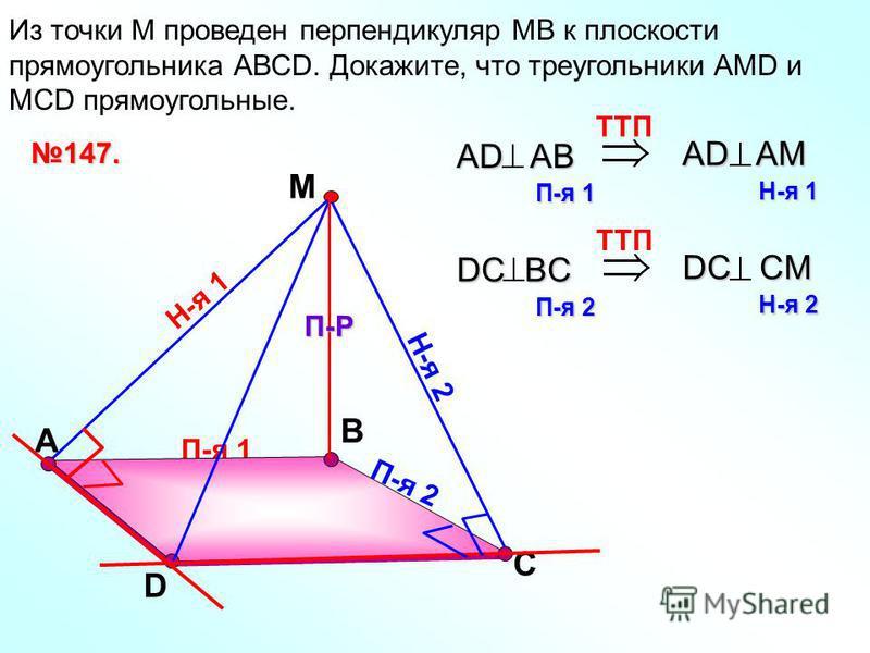 П-я 1 А В Из точки М проведен перпендикуляр МВ к плоскости прямоугольника АВСD. Докажите, что треугольники АМD и МСD прямоугольные. D С М П-Р Н-я 1 Н-я 2 П-я 2 147. TTП AD AB П-я 1 AD AM Н-я 1 TTП DC BC П-я 2 DC CM Н-я 2