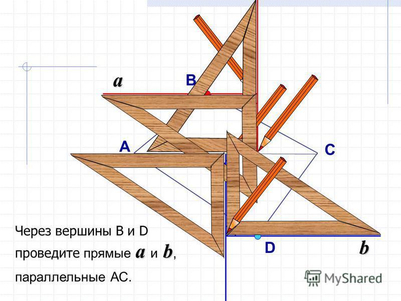 a a b Через вершины В и D проведите прямые a и b, параллельные АС. b А C B D