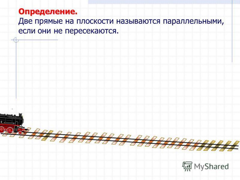 Определение. Две прямые на плоскости называются параллельными, если они не пересекаются.