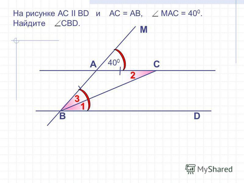 На рисунке АС II ВD и АС = АВ, МАС = 40 0. Найдите СВD. С D M A 40 02 1 3 B