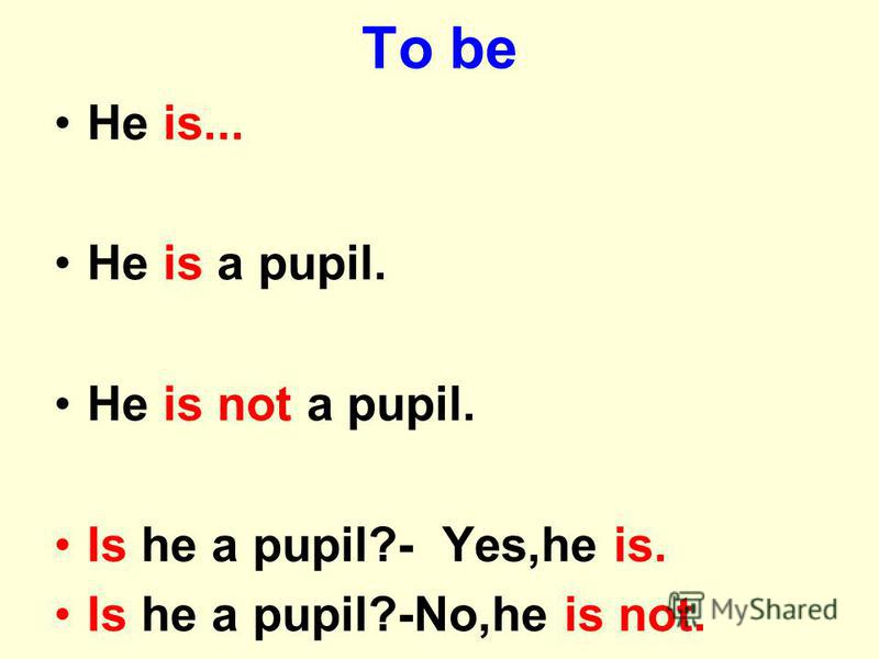 To be He is... He is a pupil. He is not a pupil. Is he a pupil?- Yes,he is. Is he a pupil?-No,he is not.