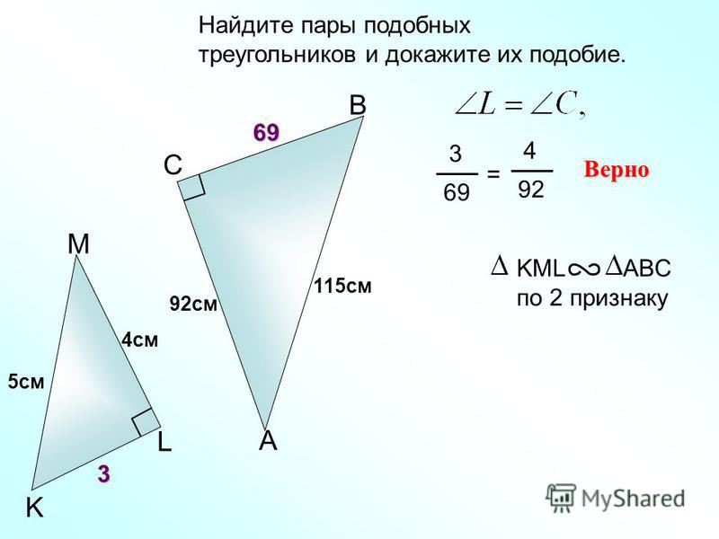 Найдите пары подобных треугольников и докажите их подобие. A B C 92 см 3 69 = 4 92 Верно KML ABC по 2 признаку M L K 69 115 см 5 см 4 см 3