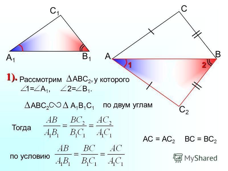 А С В В1В1 С1С1 А1А1 С2С2 2 1 Рассмотрим у которого 1= А 1, 2= В 1. ABC 2,ABC 2 А1В1С1А1В1С1 по двум углам Тогдапо условию АС = АС 2 1). ВС = ВС 2