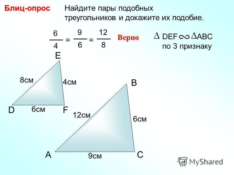 A B C Найдите пары подобных треугольников и докажите их подобие.Блиц-опрос D E F 4 см 8 см 6 см 9 см 12 см 6 4 = 9 6 Верно DEF ABC по 3 признаку = 12 8