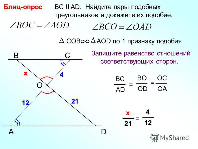 A BС BC II AD. Найдите пары подобных треугольников и докажите их подобие.Блиц-опрос Запишите равенство отношений соответствующих сторон. COB AOD по 1 признаку подобия D BC AD = BO OD OC OA = O 4 12 2121 4 12 xx x xx x21 = 4 44 412