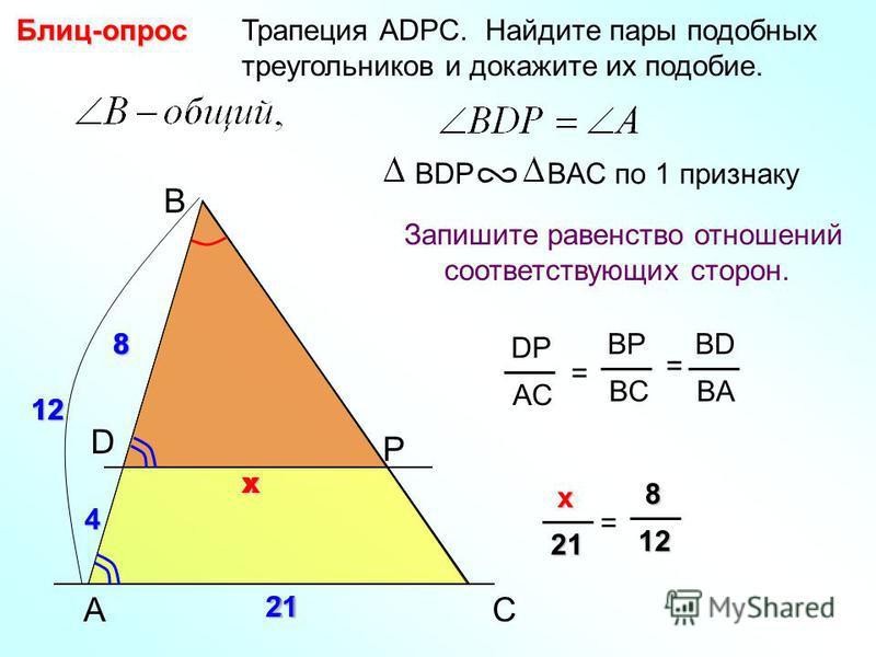 A B P Трапеция АDPC. Найдите пары подобных треугольников и докажите их подобие.Блиц-опрос Запишите равенство отношений соответствующих сторон. BDP BAC по 1 признаку C DP AC = BP BC BD BA = D 8 21 8 4 xx x xx x21 = 8 88 812 1212 21