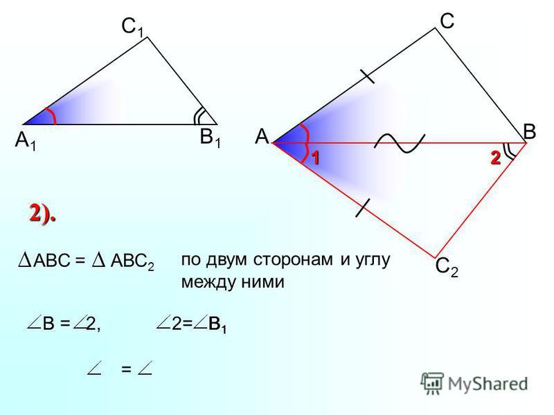А С В В1В1 С1С1 А1А1 С2С2 2 1 2). ABC =АВС 2 по двум сторонам и углу между ними В = 2,2= В 1 = В1В1 В