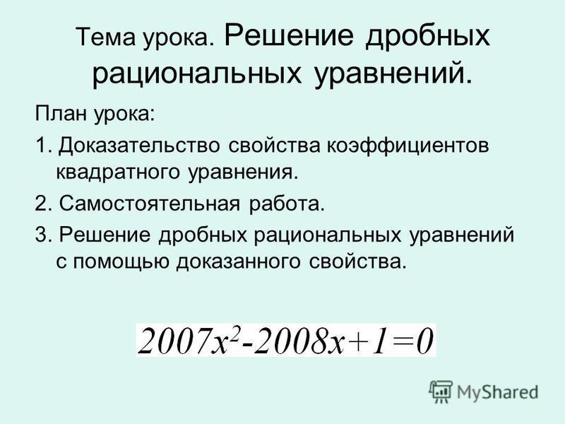 Тема урока. Решение дробных рациональных уравнений. План урока: 1. Доказательство свойства коэффициентов квадратного уравнения. 2. Самостоятельная работа. 3. Решение дробных рациональных уравнений с помощью доказанного свойства.