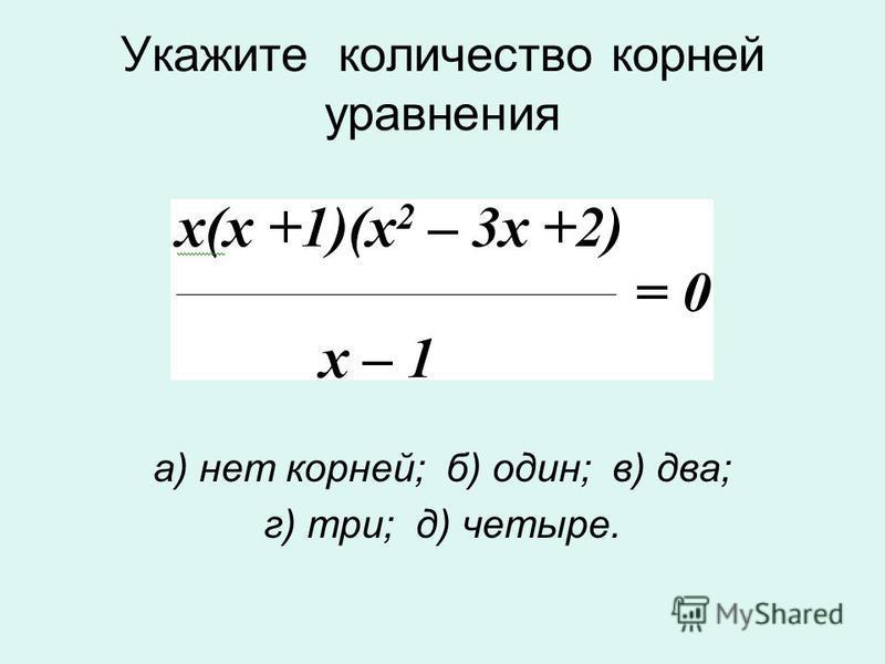Укажите количество корней уравнения а) нет корней; б) один; в) два; г) три; д) четыре.