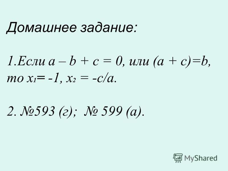 Домашнее задание: 1. Если a – b + c = 0, или (a + c)=b, то х 1 = -1, х 2 = -с/a. 2. 593 (г); 599 (a).