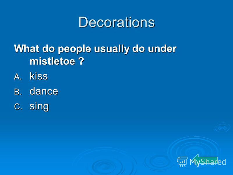 Decorations What do people usually do under mistletoe ? A. kiss B. dance C. sing