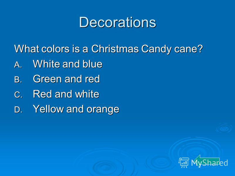 Decorations What colors is a Christmas Candy cane? A. White and blue B. Green and red C. Red and white D. Yellow and orange