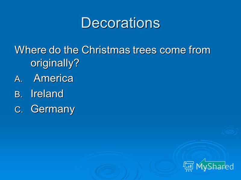 Decorations Where do the Christmas trees come from originally? A. America B. Ireland C. Germany