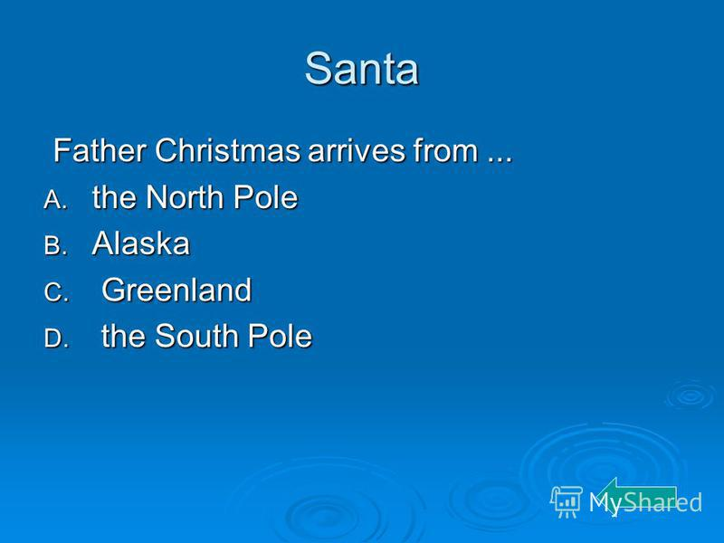 Santa Father Christmas arrives from... Father Christmas arrives from... A. the North Pole B. Alaska C. Greenland D. the South Pole
