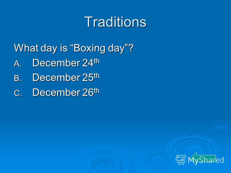 Traditions What day is Boxing day? A. December 24 th B. December 25 th C. December 26 th