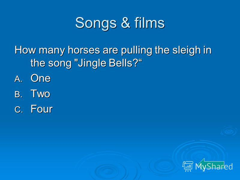 Songs & films How many horses are pulling the sleigh in the song Jingle Bells? A. One B. Two C. Four