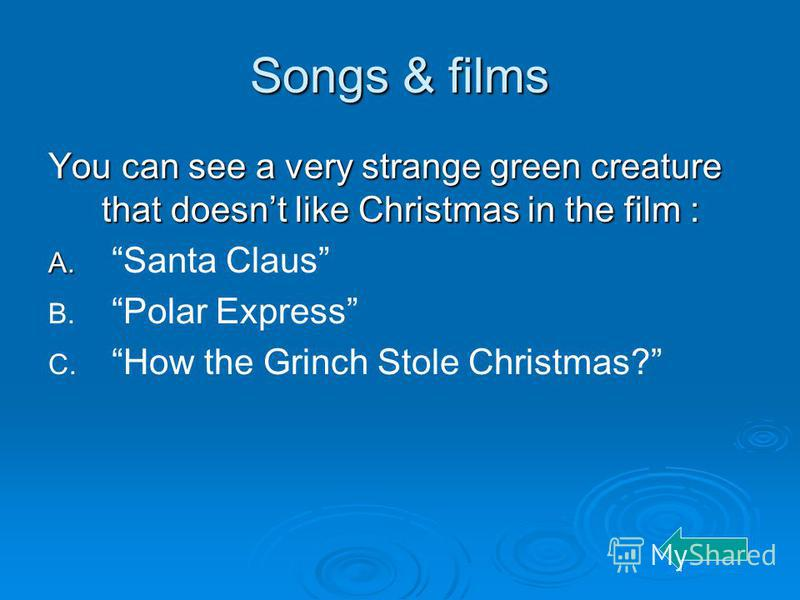 Songs & films You can see a very strange green creature that doesnt like Christmas in the film : A. A. Santa Claus B. B. Polar Express C. C. How the Grinch Stole Christmas?