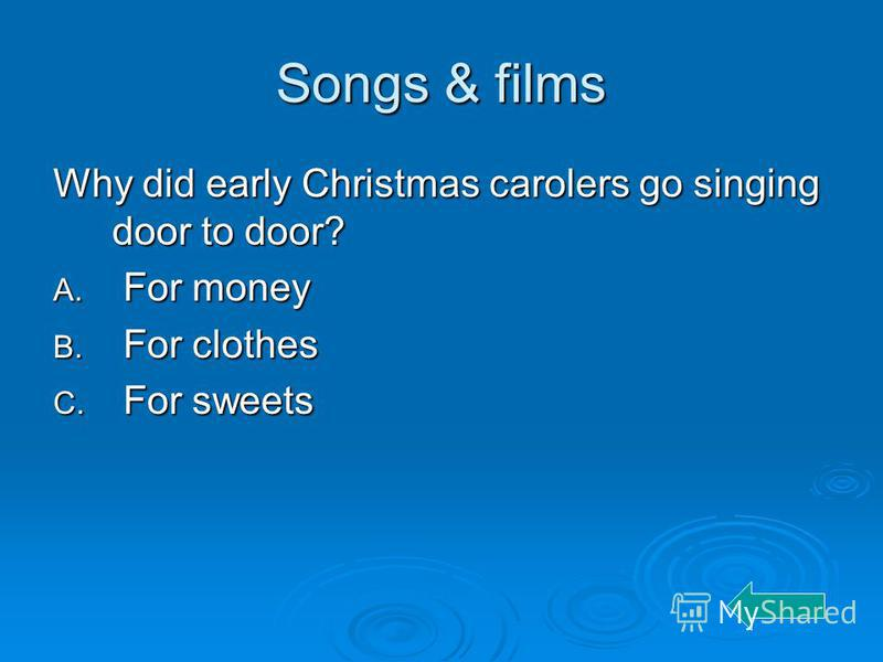 Songs & films Why did early Christmas carolers go singing door to door? A. For money B. For clothes C. For sweets