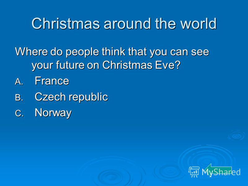 Christmas around the world Where do people think that you can see your future on Christmas Eve? A. France B. Czech republic C. Norway