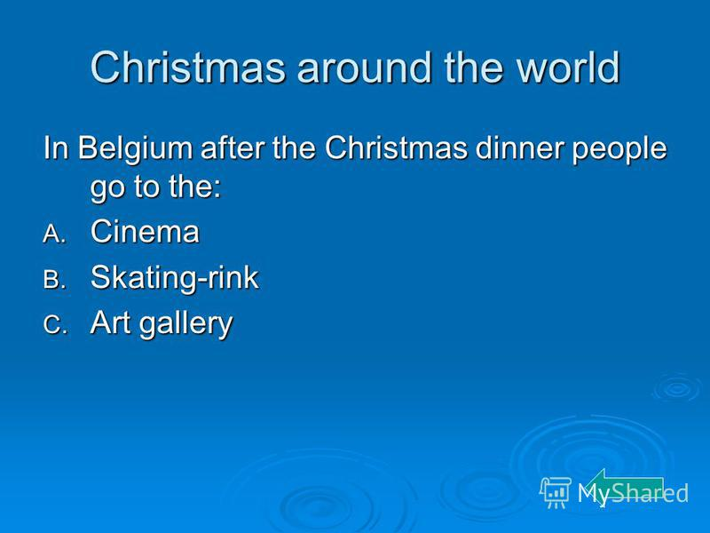 Christmas around the world In Belgium after the Christmas dinner people go to the: A. Cinema B. Skating-rink C. Art gallery