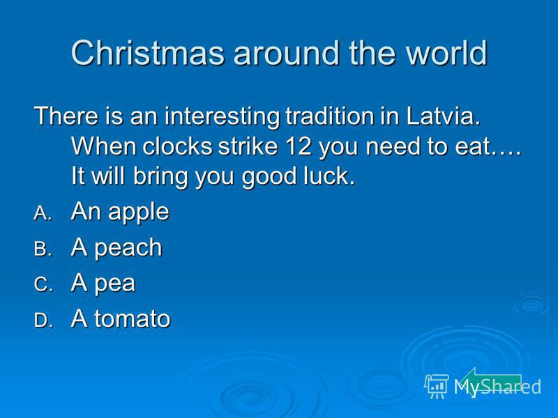 Christmas around the world There is an interesting tradition in Latvia. When clocks strike 12 you need to eat…. It will bring you good luck. A. An apple B. A peach C. A pea D. A tomato