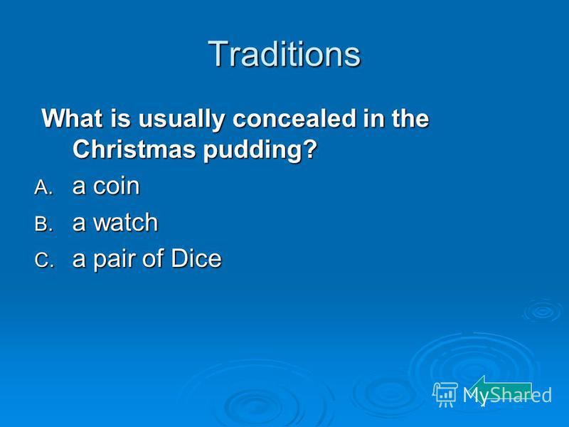 Traditions What is usually concealed in the Christmas pudding? What is usually concealed in the Christmas pudding? A. a coin B. a watch C. a pair of Dice