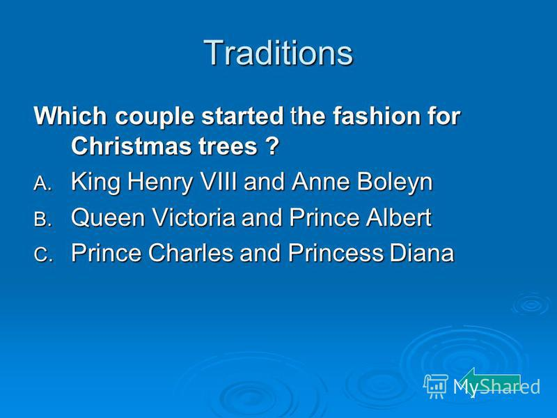 Traditions Which couple started the fashion for Christmas trees ? A. King Henry VIII and Anne Boleyn B. Queen Victoria and Prince Albert C. Prince Charles and Princess Diana