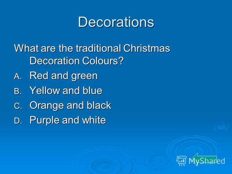 Decorations What are the traditional Christmas Decoration Colours? A. Red and green B. Yellow and blue C. Orange and black D. Purple and white