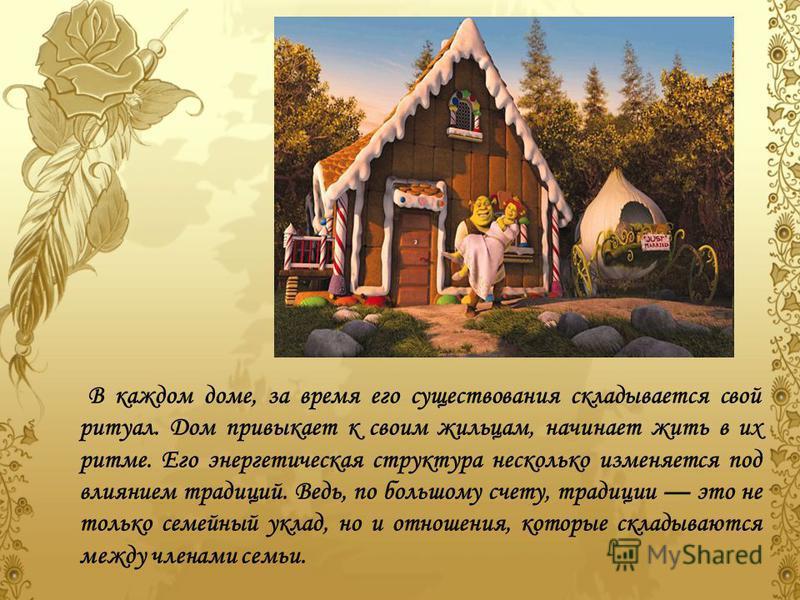 В каждом доме, за время его существования складывается свой ритуал. Дом привыкает к своим жильцам, начинает жить в их ритме. Его энергетическая структура несколько изменяется под влиянием традиций. Ведь, по большому счету, традиции это не только семе