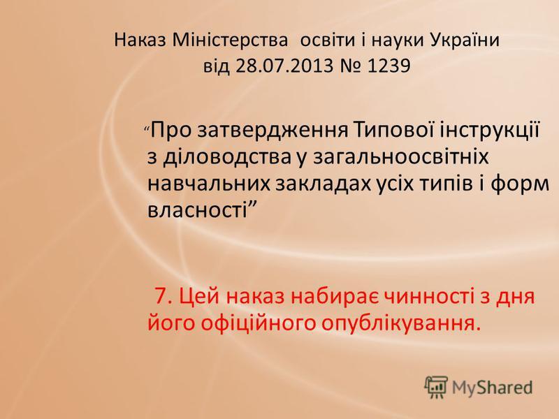 Наказ Міністерства освіти і науки України від 28.07.2013 1239 Про затвердження Типової інструкції з діловодства у загальноосвітніх навчальних закладах усіх типів і форм власності 7. Цей наказ набирає чинності з дня його офіційного опублікування.