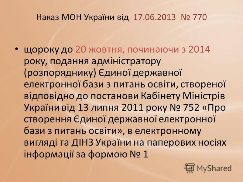 Наказ МОН України від 17.06.2013 770 щороку до 20 жовтня, починаючи з 2014 року, подання адміністратору (розпоряднику) Єдиної державної електронної бази з питань освіти, створеної відповідно до постанови Кабінету Міністрів України від 13 липня 2011 р