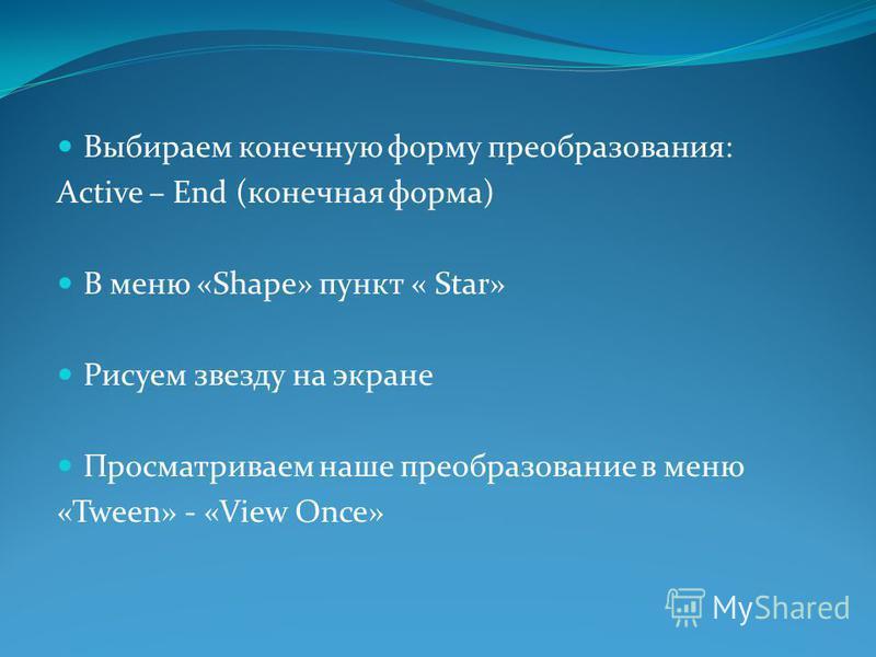 Выбираем конечную форму преобразования: Active – End (конечная форма) В меню «Shape» пункт « Star» Рисуем звезду на экране Просматриваем наше преобразование в меню «Tween» - «View Once»