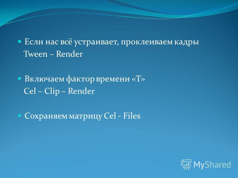 Если нас всё устраивает, проклеиваем кадры Tween – Render Включаем фактор времени «Т» Cel – Clip – Render Сохраняем матрицу Cel - Files