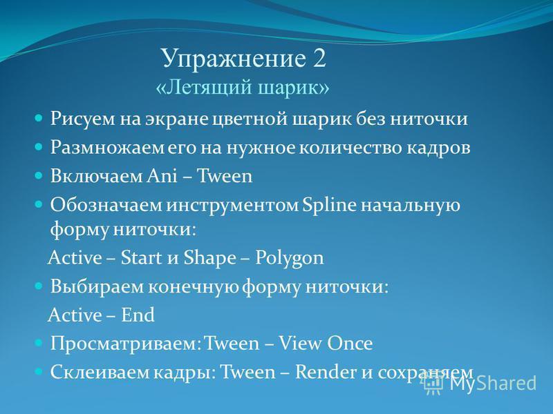 Упражнение 2 Рисуем на экране цветной шарик без ниточки Размножаем его на нужное количество кадров Включаем Ani – Tween Обозначаем инструментом Spline начальную форму ниточки: Active – Start и Shape – Polygon Выбираем конечную форму ниточки: Active –