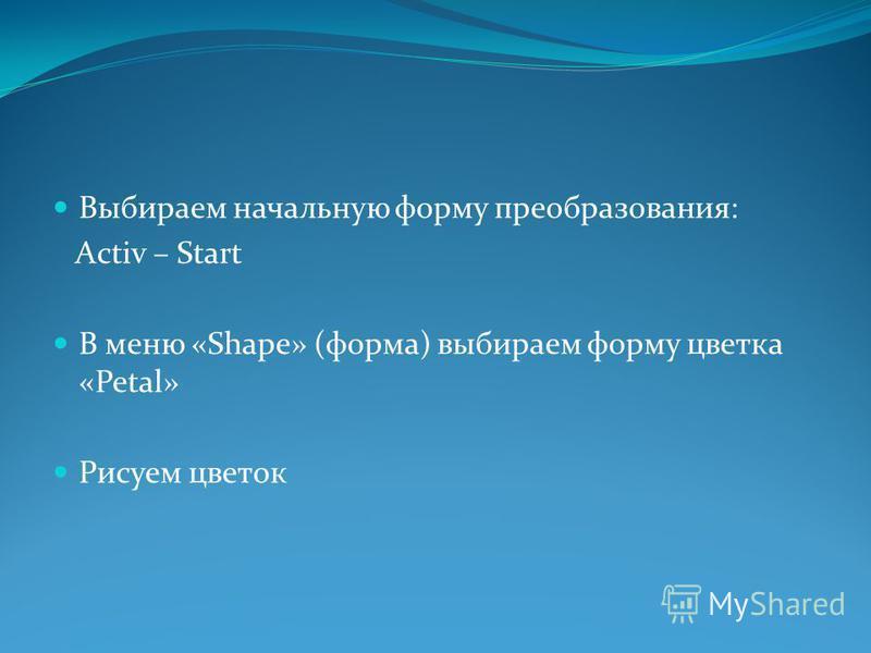 Выбираем начальную форму преобразования: Activ – Start В меню «Shape» (форма) выбираем форму цветка «Petal» Рисуем цветок