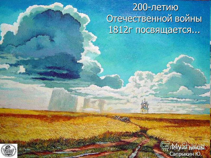 200-летию Отечественной войны 1812 г посвящается... 200-летию Отечественной войны 1812 г посвящается... Летний дождь. Сапрыкин Ю.