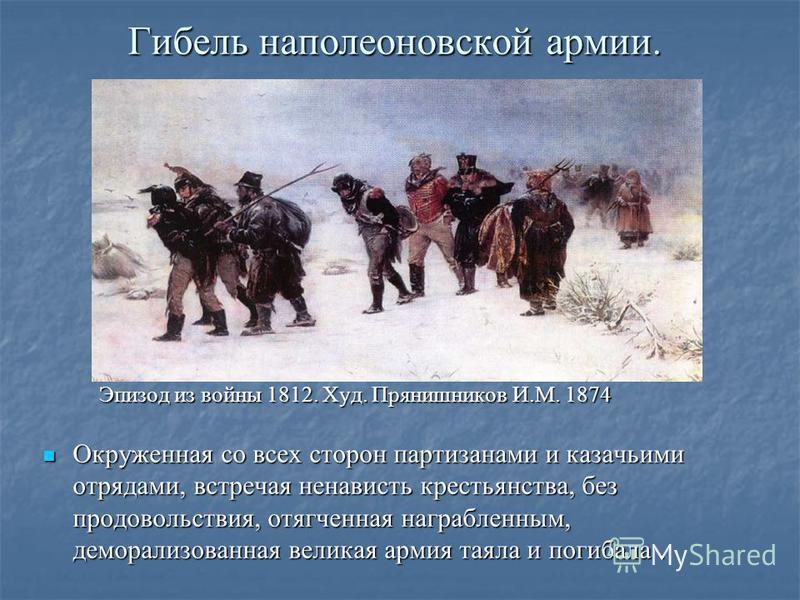 Гибель наполеоновской армии. Окруженная со всех сторон партизанами и казачьими отрядами, встречая ненависть крестьянства, без продовольствия, отягченная награбленным, деморализованная великая армия таяла и погибала. Окруженная со всех сторон партизан