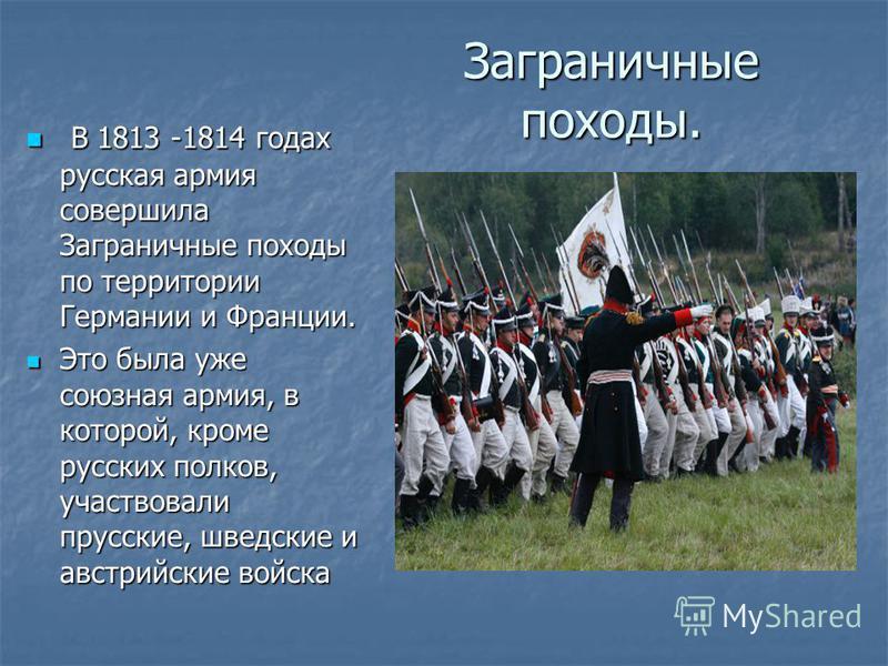Заграничные походы. В 1813 -1814 годах русская армия совершила Заграничные походы по территории Германии и Франции. В 1813 -1814 годах русская армия совершила Заграничные походы по территории Германии и Франции. Это была уже союзная армия, в которой,