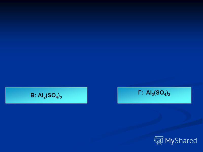 В: Al 2 (SO 4 ) 3 Г: Al 3 (SO 4 ) 2