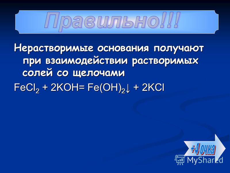 Нерастворимые основания получают при взаимодействии растворимых солей со щелочами FeCl 2 + 2KOH= Fe(OH) 2 + 2KCl