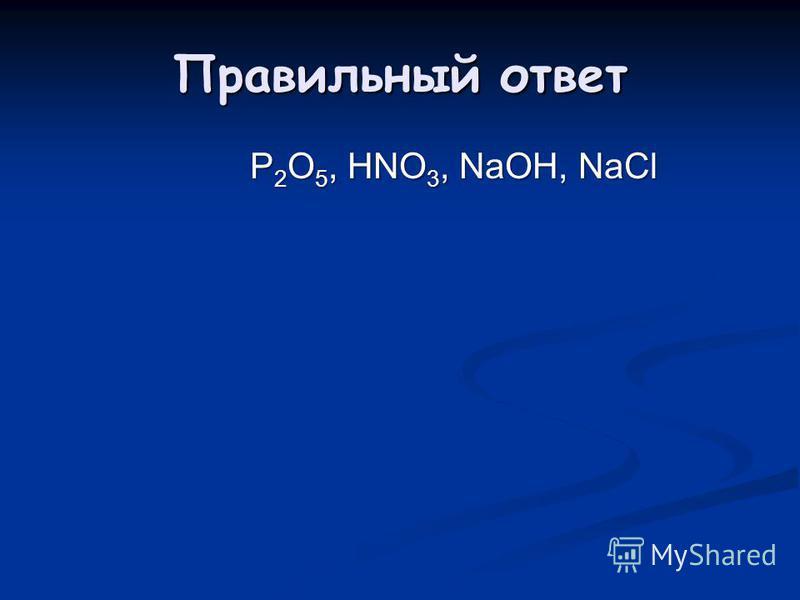 Правильный ответ P 2 O 5, HNO 3, NaOH, NaCl P 2 O 5, HNO 3, NaOH, NaCl
