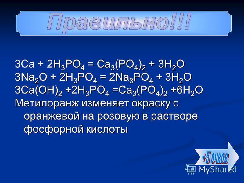 H 3 PO 4 = Ca 3 (PO 4 ) 2 + 3H 2 O 3Ca + 2H 3 PO 4 = Ca 3 (PO 4 ) 2 + 3H 2 O 3Na 2 O + 2H 3 PO 4 = 2Na 3 PO 4 + 3H 2 O 3Ca(OH) 2 +2H 3 PO 4 =Ca 3 (PO 4 ) 2 +6H 2 O Метилоранж изменяет окраску с оранжевой на розовую в растворе фосфорной кислоты