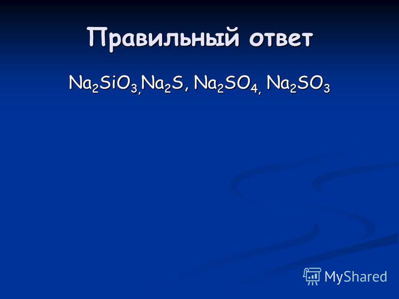 Правильный ответ Na 2 SiO 3, Na 2 S, Na 2 SO 4, Na 2 SO 3