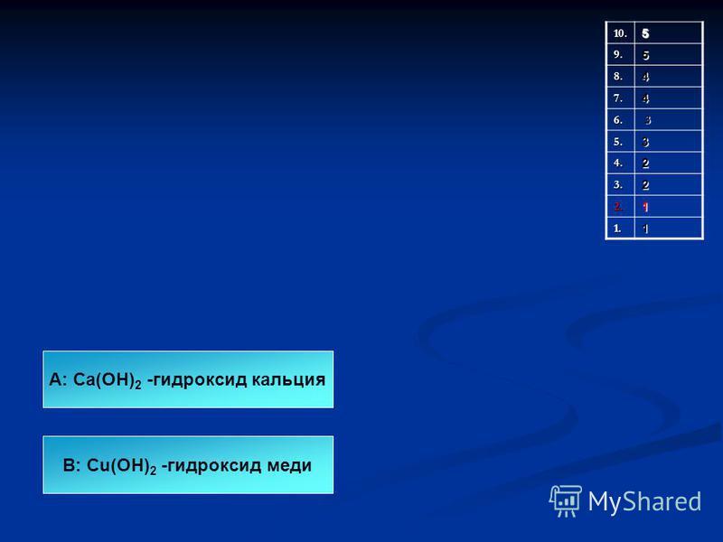 10.5 9.5 8.4 7.4 6. 3 5.3 4.2 3.2 2.1 1.1 А: Ca(OH) 2 -гидроксид кальция В: Cu(OH) 2 -гидроксид меди