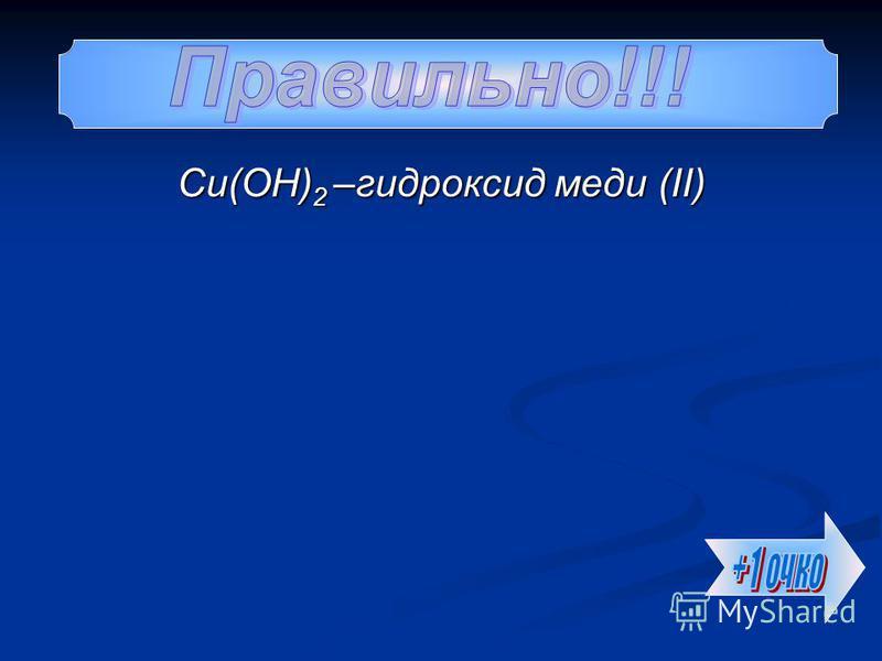 Cu(OH) 2 –гидроксид меди (II)